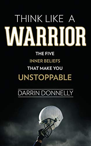Think Like a Warrior: The Five Inner Beliefs That Make You...