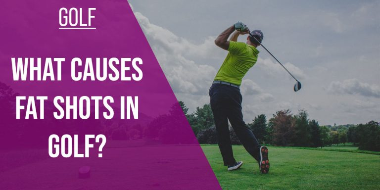 WHAT CAUSES FAT SHOTS IN GOLF